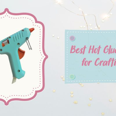 Best Hot Glue Gun for Crafting of 2020